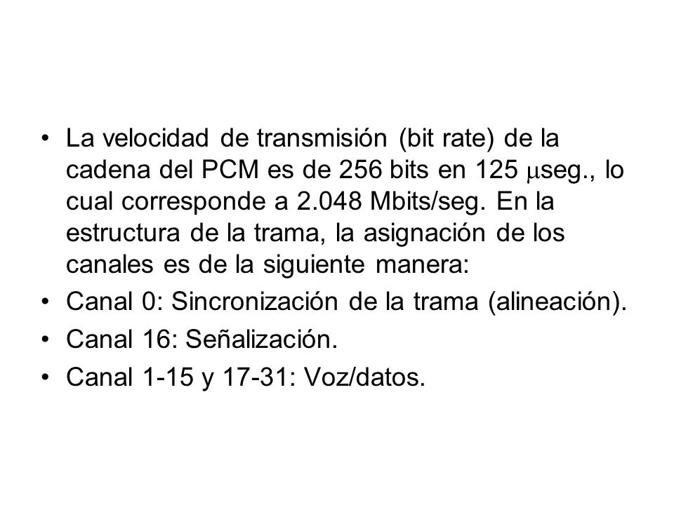La velocidad de transmisión (bit rate) de la cadena del PCM es de 256 bits en 125 seg., lo cual corresponde a 2.048 Mbits/seg. En la estructura de la trama, la asignación de los canales es de la siguiente manera: