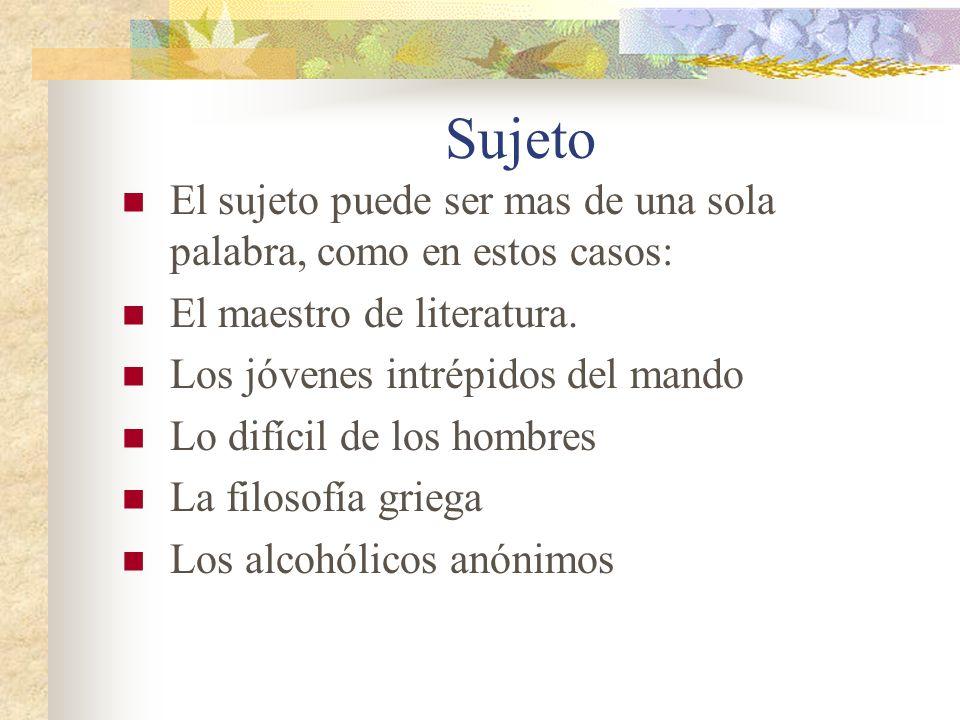 Sujeto El sujeto puede ser mas de una sola palabra, como en estos casos: El maestro de literatura.