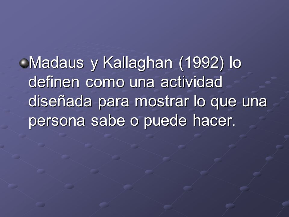 Madaus y Kallaghan (1992) lo definen como una actividad diseñada para mostrar lo que una persona sabe o puede hacer.