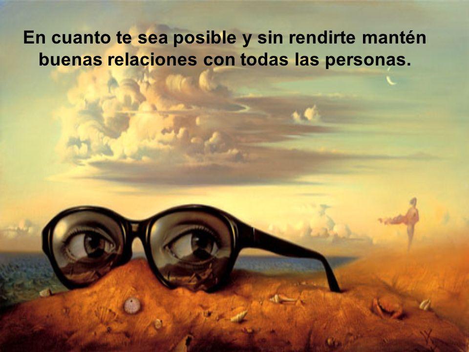 En cuanto te sea posible y sin rendirte mantén buenas relaciones con todas las personas.