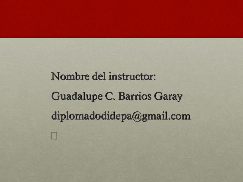 Nombre del instructor: Guadalupe C. Barrios Garay diplomadodidepa@gmail.com