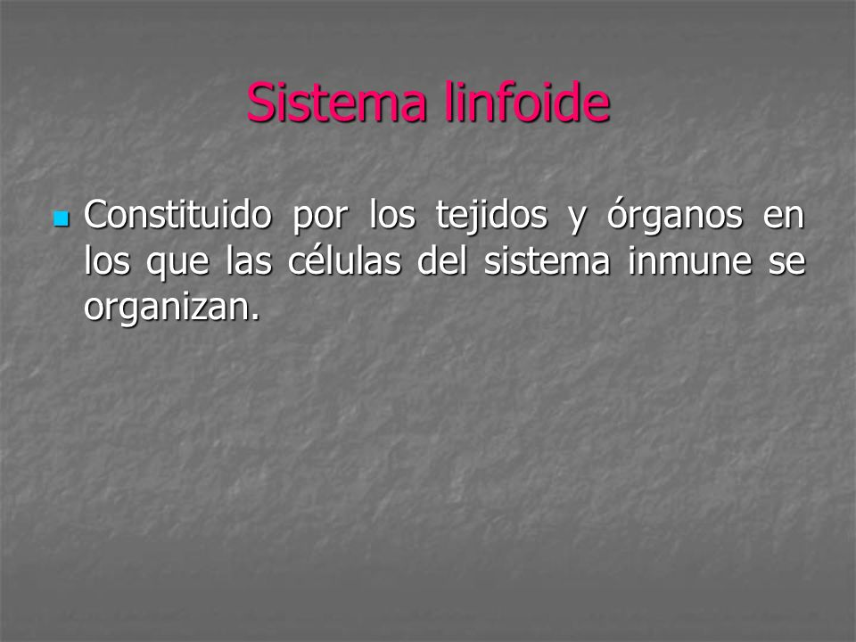 Sistema linfoide Constituido por los tejidos y órganos en los que las células del sistema inmune se organizan.