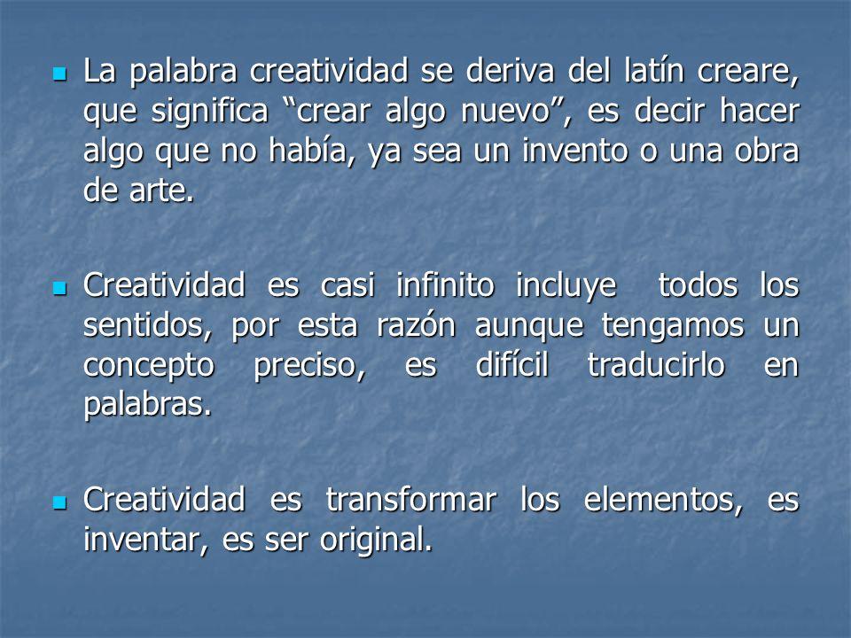 La palabra creatividad se deriva del latín creare, que significa crear algo nuevo , es decir hacer algo que no había, ya sea un invento o una obra de arte.