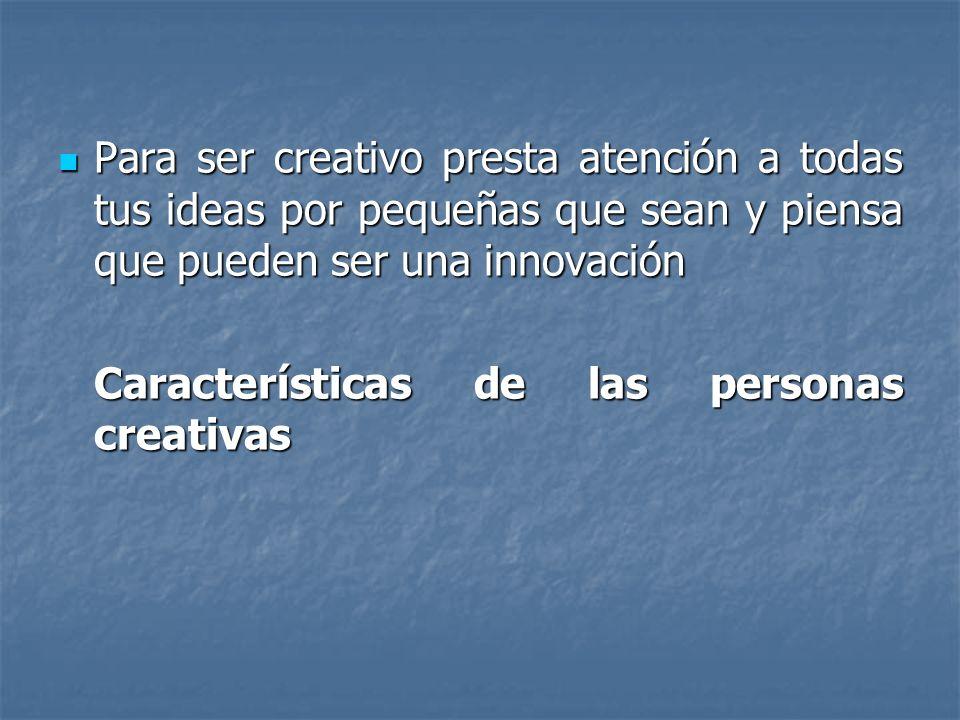 Para ser creativo presta atención a todas tus ideas por pequeñas que sean y piensa que pueden ser una innovación