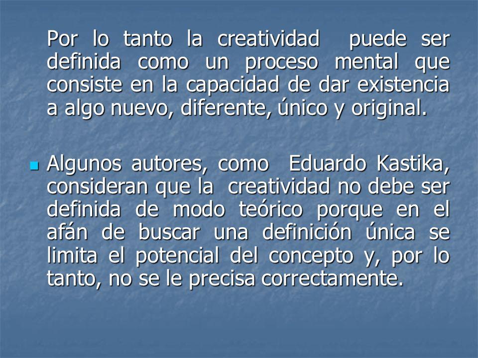 Por lo tanto la creatividad puede ser definida como un proceso mental que consiste en la capacidad de dar existencia a algo nuevo, diferente, único y original.