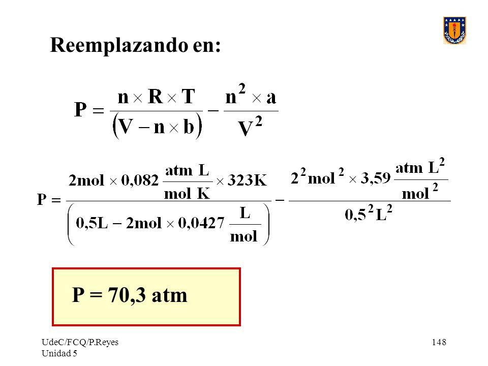 Reemplazando en: P = 70,3 atm UdeC/FCQ/P.Reyes Unidad 5