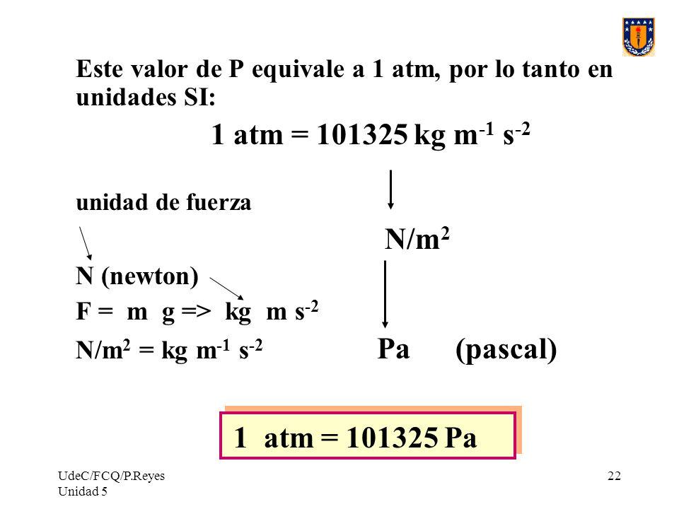 N/m2 Este valor de P equivale a 1 atm, por lo tanto en unidades SI: