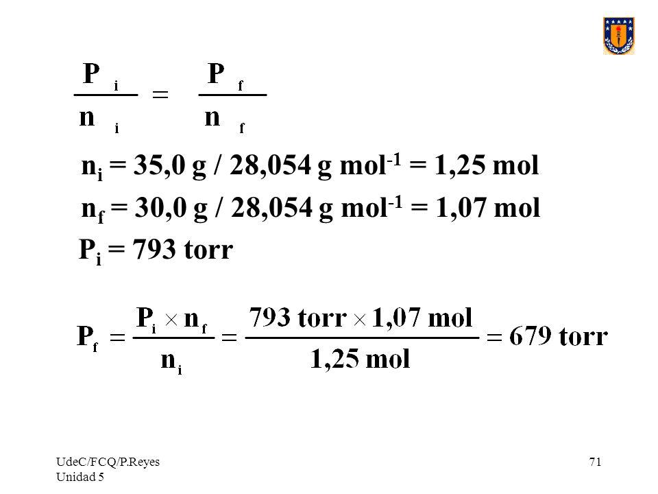 ni = 35,0 g / 28,054 g mol-1 = 1,25 mol nf = 30,0 g / 28,054 g mol-1 = 1,07 mol.