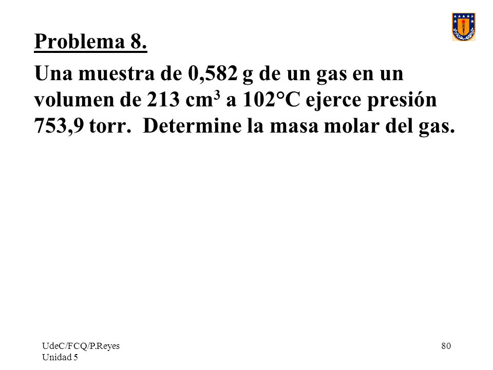 Problema 8. Una muestra de 0,582 g de un gas en un volumen de 213 cm3 a 102°C ejerce presión 753,9 torr. Determine la masa molar del gas.