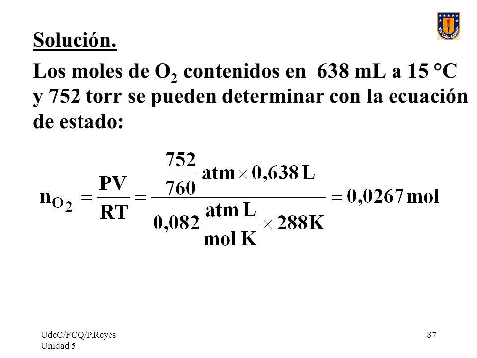 Solución. Los moles de O2 contenidos en 638 mL a 15 °C y 752 torr se pueden determinar con la ecuación de estado: