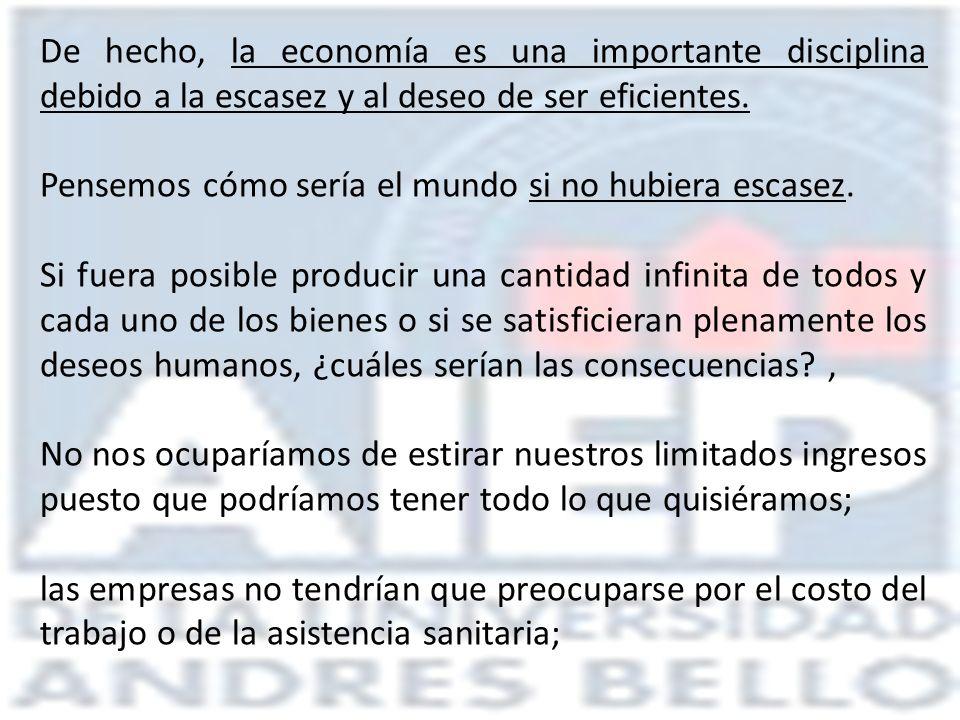 De hecho, la economía es una importante disciplina debido a la escasez y al deseo de ser eficientes.