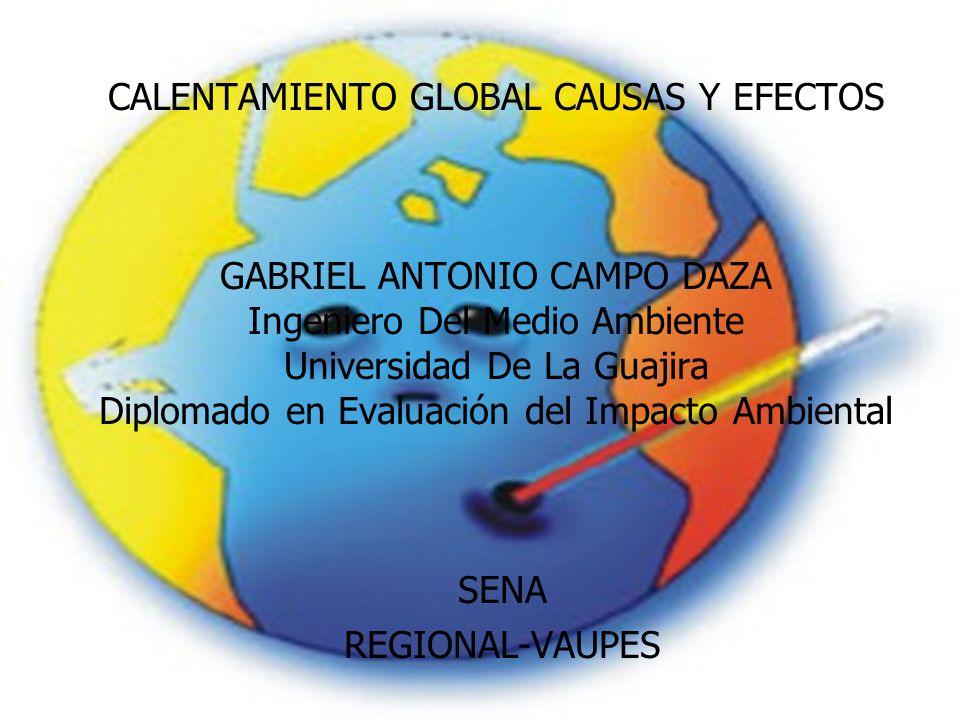 CALENTAMIENTO GLOBAL CAUSAS Y EFECTOS GABRIEL ANTONIO CAMPO DAZA Ingeniero Del Medio Ambiente Universidad De La Guajira Diplomado en Evaluación del Impacto Ambiental SENA REGIONAL-VAUPES