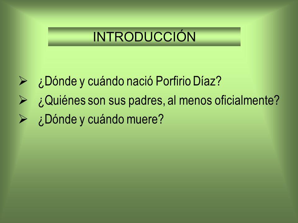 INTRODUCCIÓN¿Dónde y cuándo nació Porfirio Díaz.¿Quiénes son sus padres, al menos oficialmente.