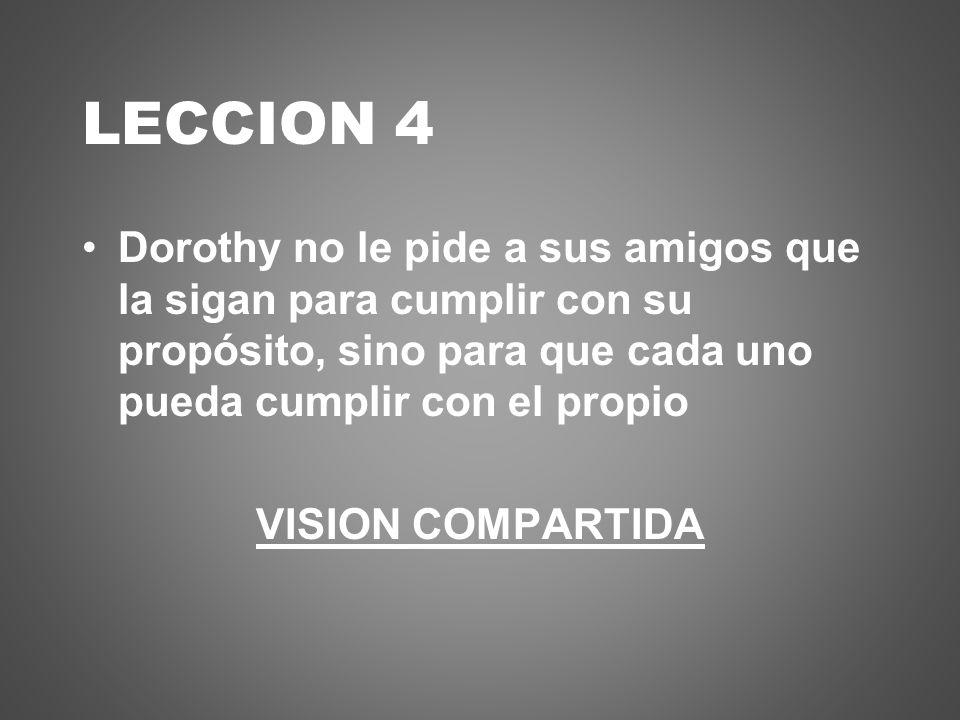 LECCION 4 Dorothy no le pide a sus amigos que la sigan para cumplir con su propósito, sino para que cada uno pueda cumplir con el propio.