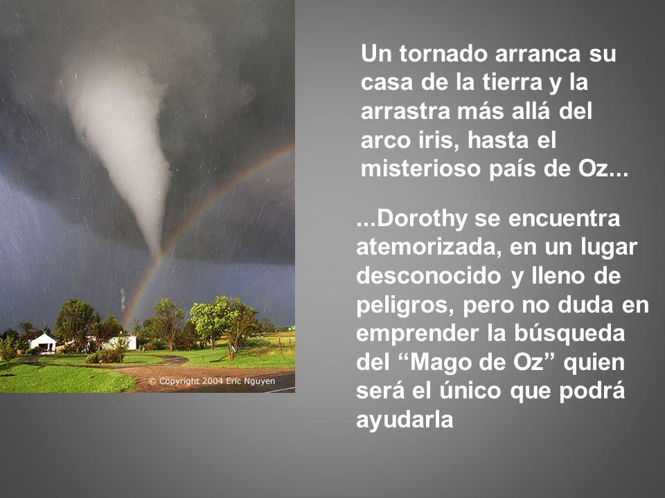 Un tornado arranca su casa de la tierra y la. arrastra más allá del. arco iris, hasta el. misterioso país de Oz...