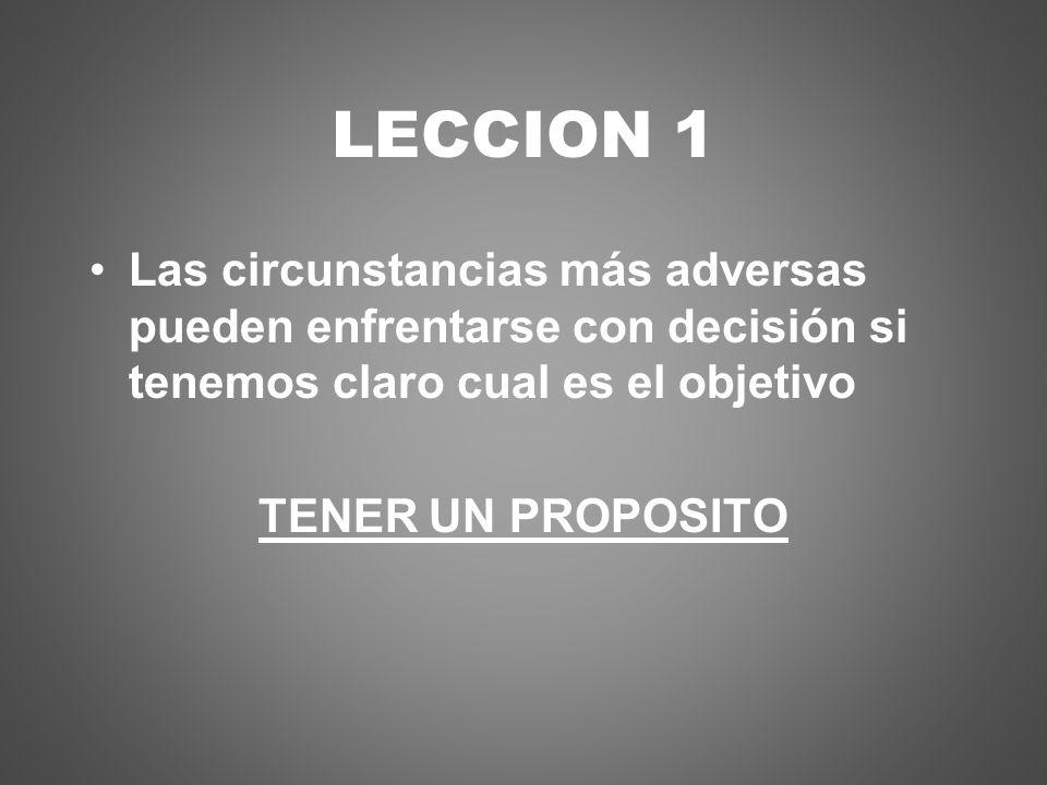 LECCION 1 Las circunstancias más adversas pueden enfrentarse con decisión si tenemos claro cual es el objetivo.