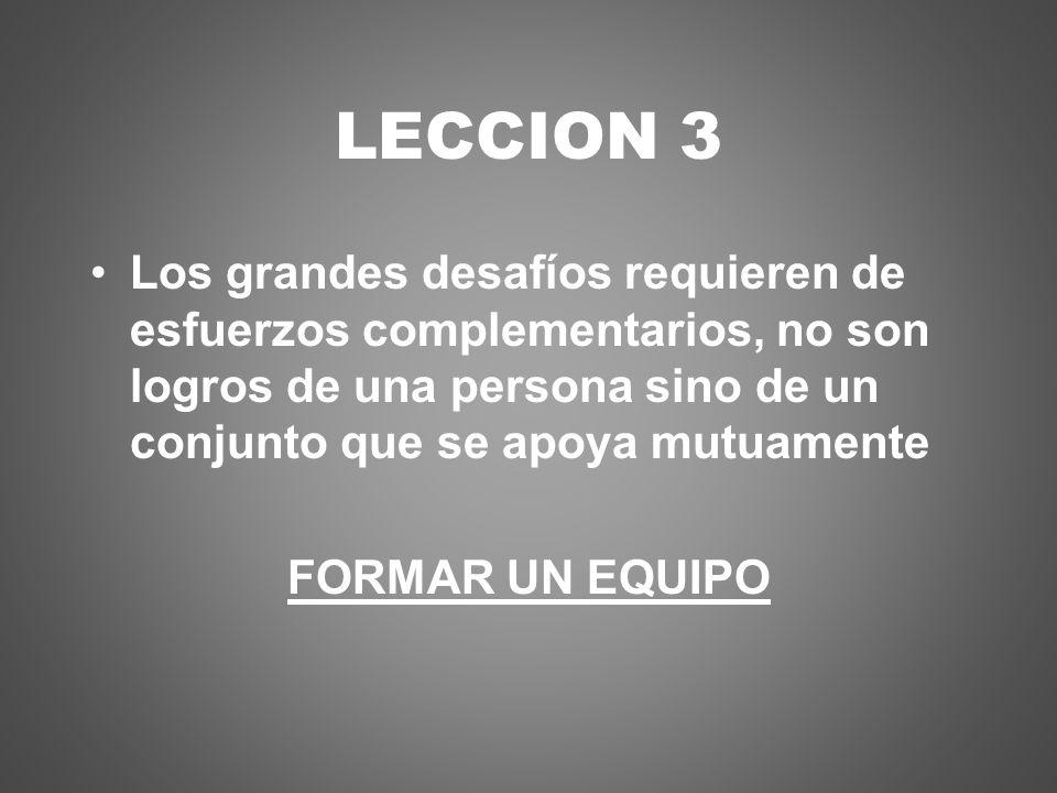 LECCION 3 Los grandes desafíos requieren de esfuerzos complementarios, no son logros de una persona sino de un conjunto que se apoya mutuamente.