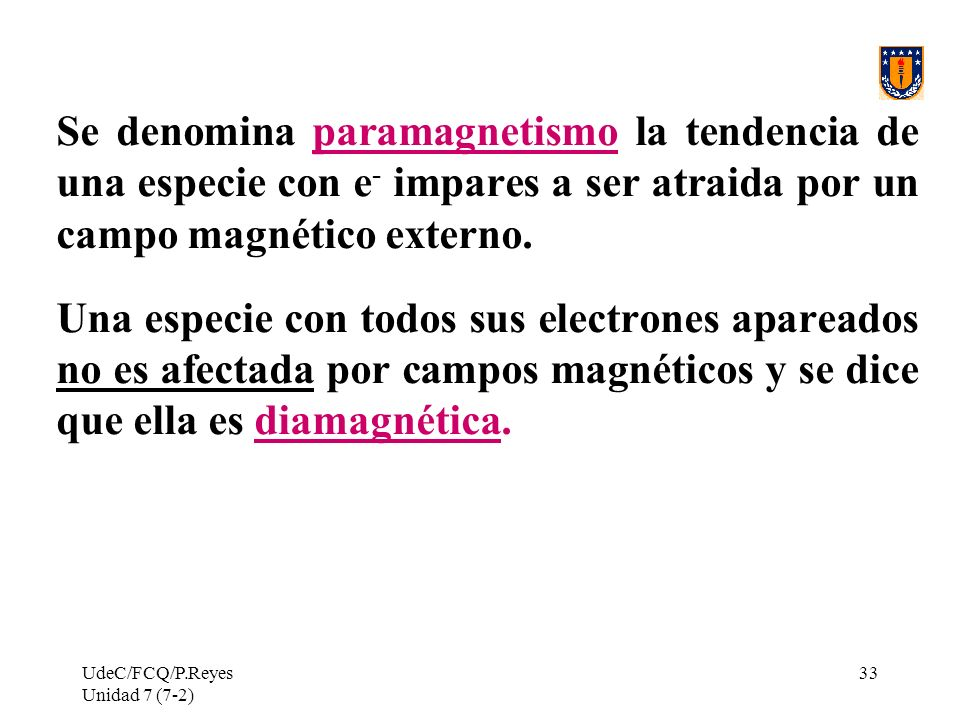 Se denomina paramagnetismo la tendencia de una especie con e- impares a ser atraida por un campo magnético externo.