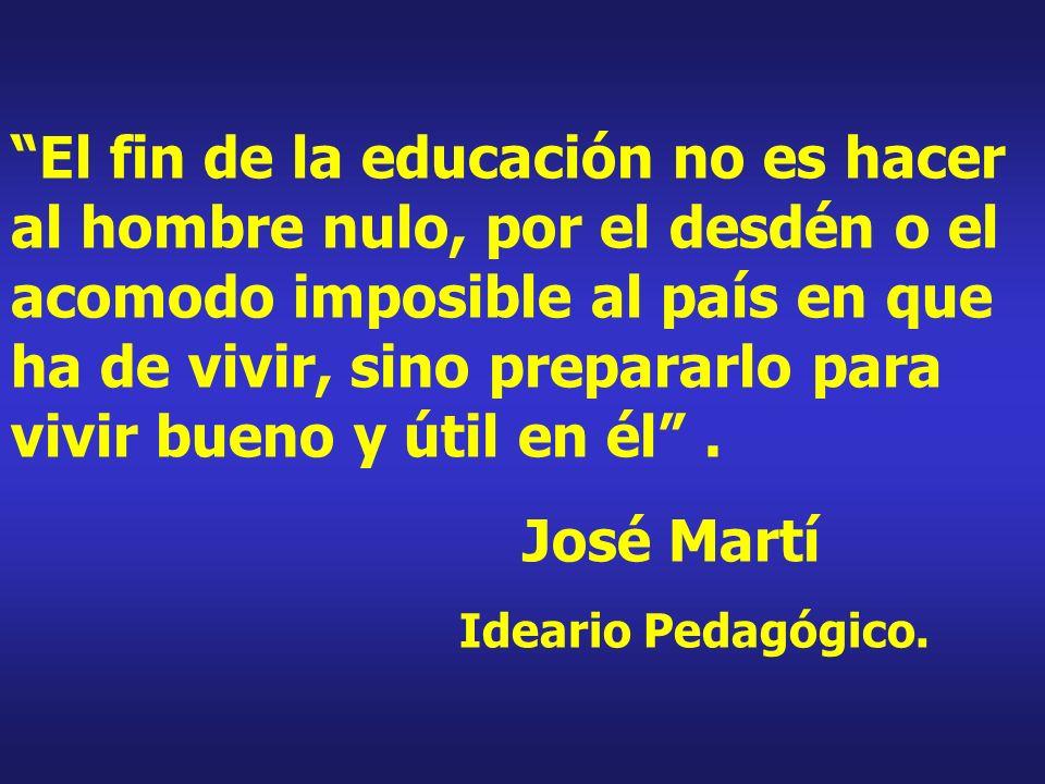 El fin de la educación no es hacer al hombre nulo, por el desdén o el acomodo imposible al país en que ha de vivir, sino prepararlo para vivir bueno y útil en él .
