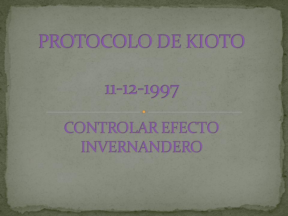 PROTOCOLO DE KIOTO 11-12-1997 CONTROLAR EFECTO INVERNANDERO