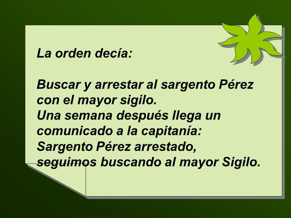 La orden decía: Buscar y arrestar al sargento Pérez con el mayor sigilo. Una semana después llega un comunicado a la capitanía: