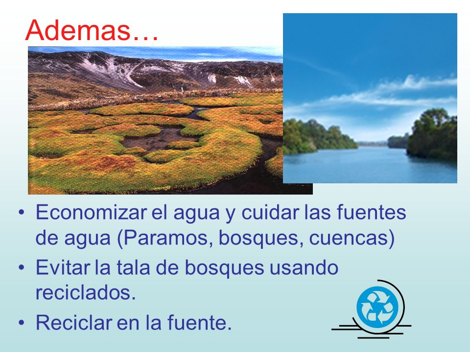 Ademas…Economizar el agua y cuidar las fuentes de agua (Paramos, bosques, cuencas) Evitar la tala de bosques usando reciclados.