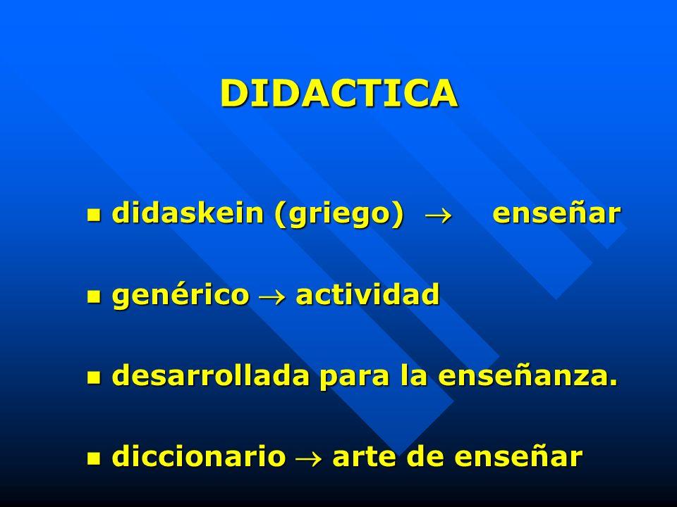 DIDACTICA didaskein (griego)  enseñar genérico  actividad