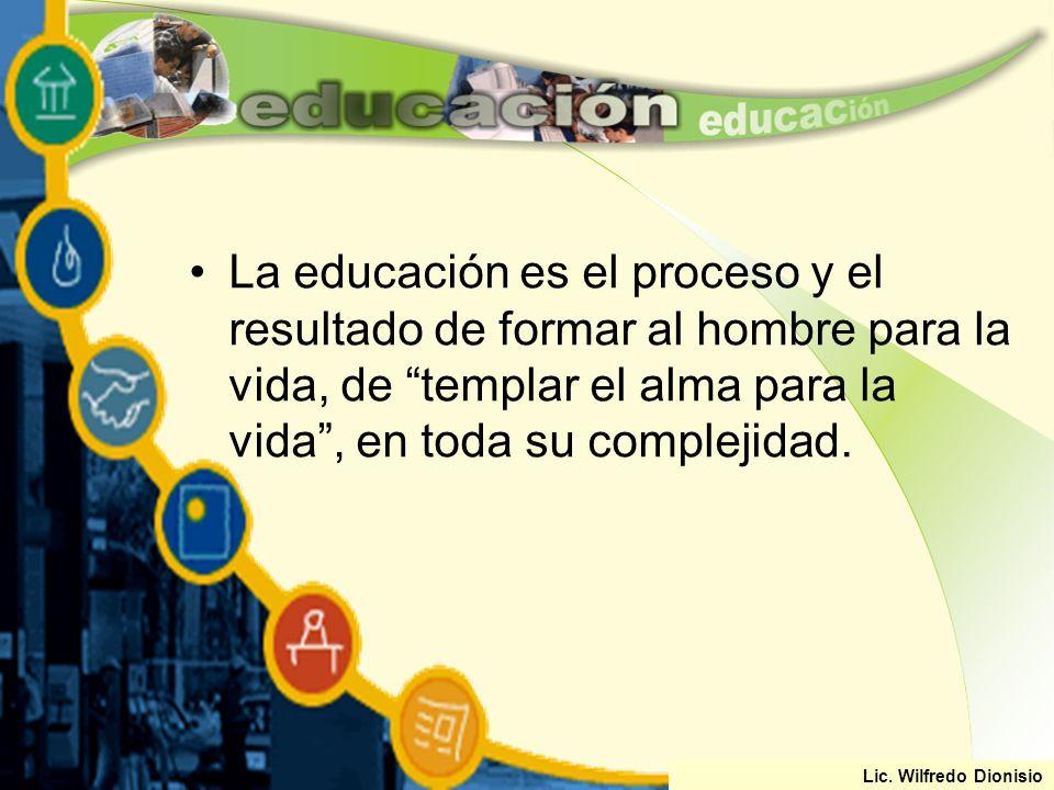 La educación es el proceso y el resultado de formar al hombre para la vida, de templar el alma para la vida , en toda su complejidad.