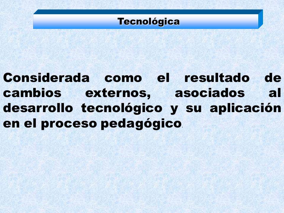 Tecnológica Considerada como el resultado de cambios externos, asociados al desarrollo tecnológico y su aplicación en el proceso pedagógico.