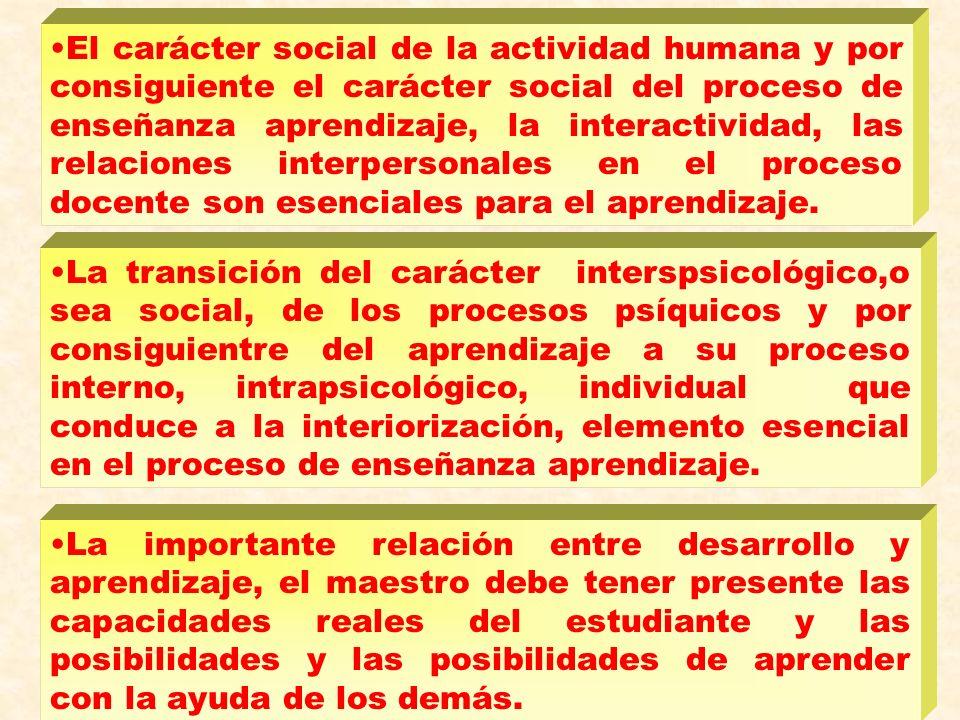 El carácter social de la actividad humana y por consiguiente el carácter social del proceso de enseñanza aprendizaje, la interactividad, las relaciones interpersonales en el proceso docente son esenciales para el aprendizaje.