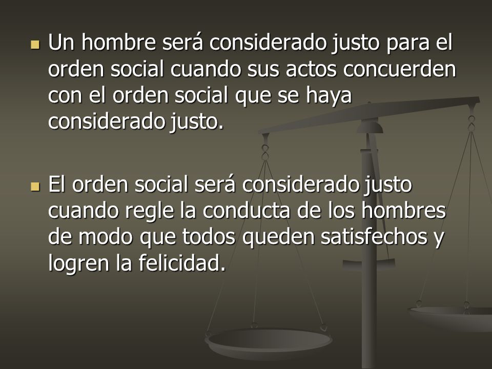 Un hombre será considerado justo para el orden social cuando sus actos concuerden con el orden social que se haya considerado justo.