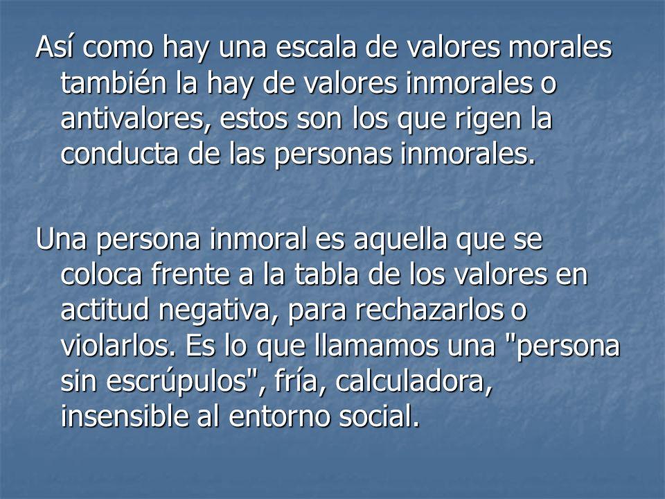 Así como hay una escala de valores morales también la hay de valores inmorales o antivalores, estos son los que rigen la conducta de las personas inmorales.