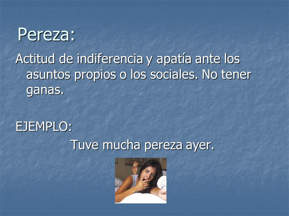Pereza: Actitud de indiferencia y apatía ante los asuntos propios o los sociales. No tener ganas. EJEMPLO: