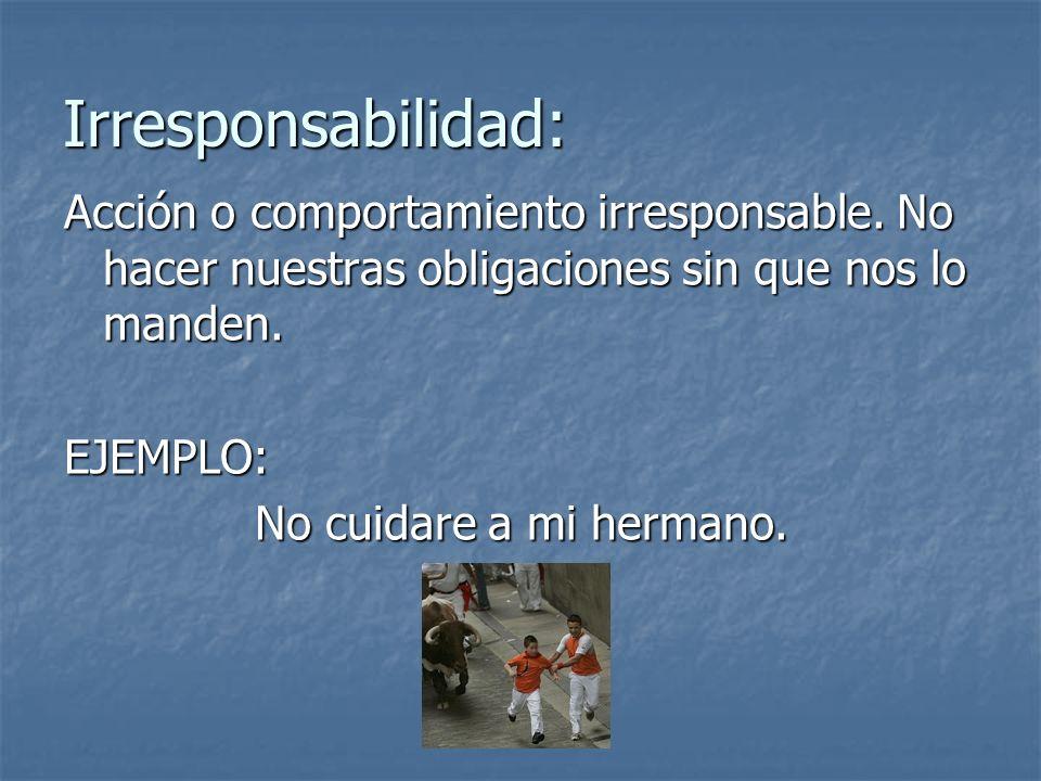 Irresponsabilidad: Acción o comportamiento irresponsable. No hacer nuestras obligaciones sin que nos lo manden.