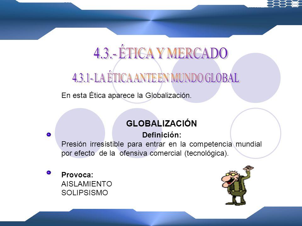 4.3.1- LA ÉTICA ANTE EN MUNDO GLOBAL