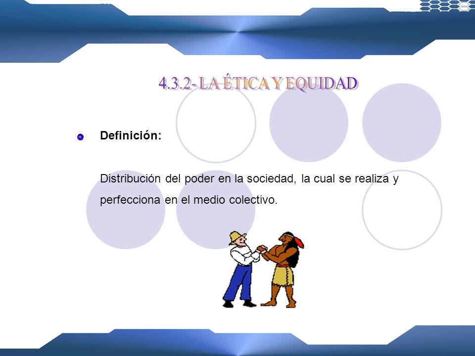4.3.2- LA ÉTICA Y EQUIDAD Definición: