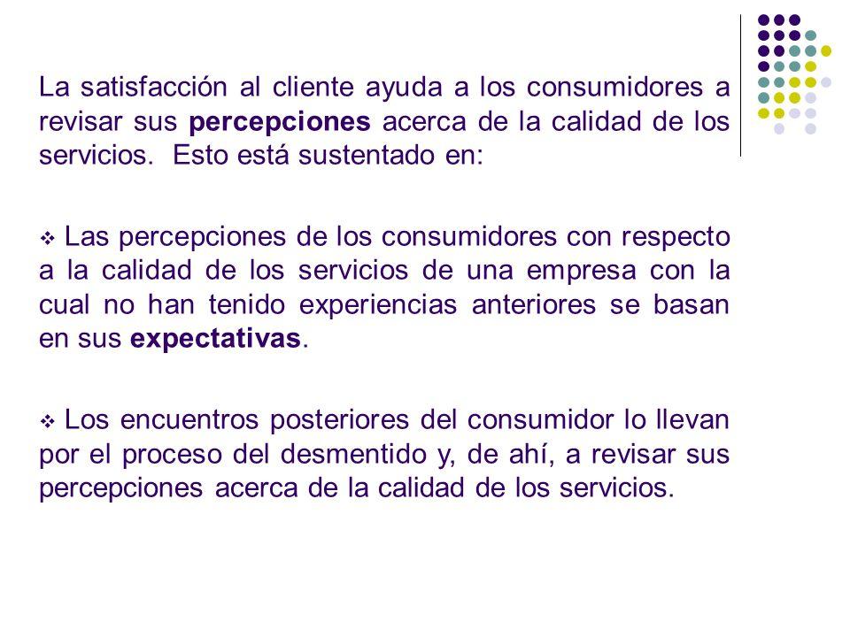 La satisfacción al cliente ayuda a los consumidores a revisar sus percepciones acerca de la calidad de los servicios. Esto está sustentado en: