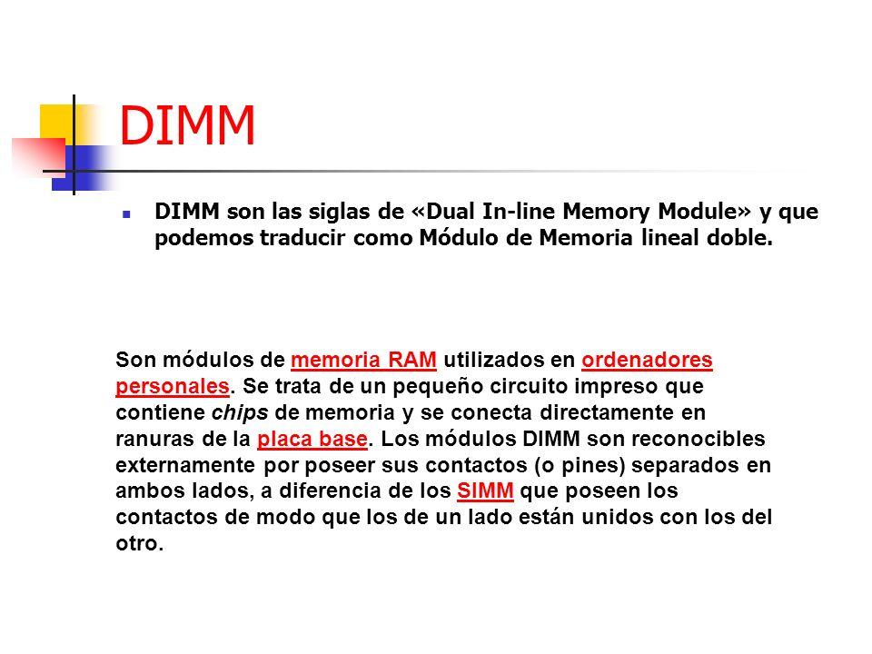 DIMM DIMM son las siglas de «Dual In-line Memory Module» y que podemos traducir como Módulo de Memoria lineal doble.