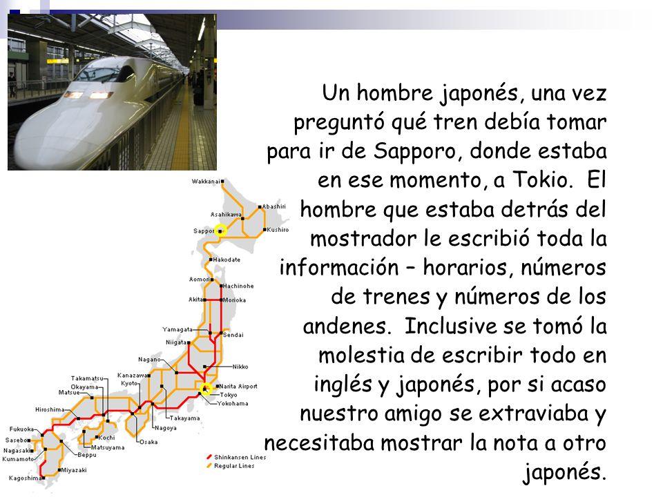 Un hombre japonés, una vez preguntó qué tren debía tomar para ir de Sapporo, donde estaba en ese momento, a Tokio.