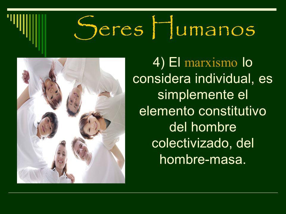 Seres Humanos 4) El marxismo lo considera individual, es simplemente el elemento constitutivo del hombre colectivizado, del hombre-masa.