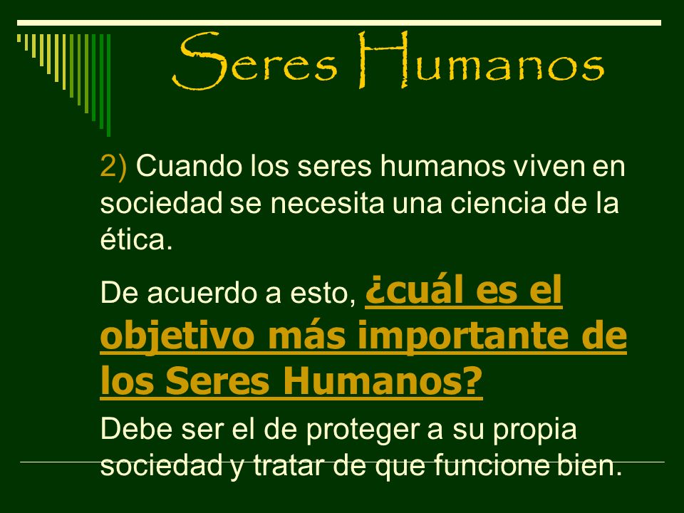 Seres Humanos 2) Cuando los seres humanos viven en sociedad se necesita una ciencia de la ética.