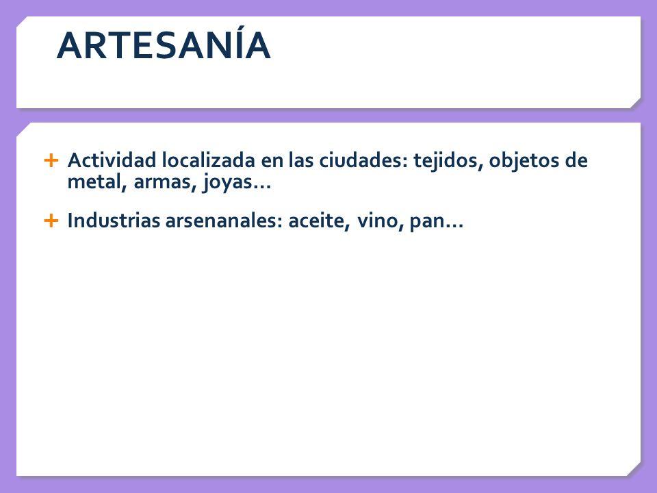 ARTESANÍA Actividad localizada en las ciudades: tejidos, objetos de metal, armas, joyas… Industrias arsenanales: aceite, vino, pan…