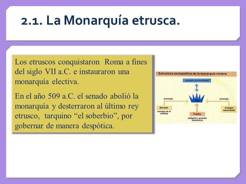 2.1. La Monarquía etrusca. Los etruscos conquistaron Roma a fines del siglo VII a.C. e instauraron una monarquía electiva.