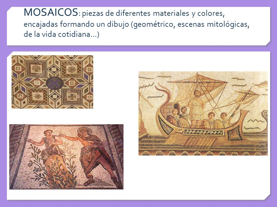 MOSAICOS: piezas de diferentes materiales y colores, encajadas formando un dibujo (geométrico, escenas mitológicas, de la vida cotidiana…)