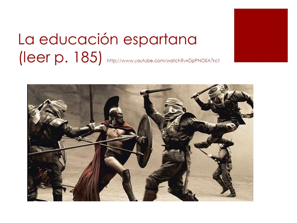 La educación espartana (leer p. 185) http://www. youtube. com/watch