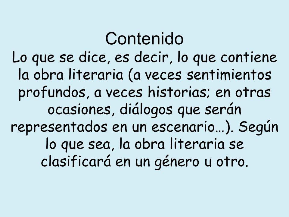 Contenido Lo que se dice, es decir, lo que contiene la obra literaria (a veces sentimientos profundos, a veces historias; en otras ocasiones, diálogos que serán representados en un escenario…).