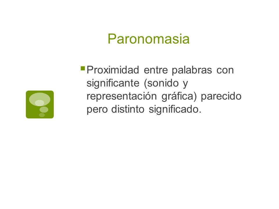 Paronomasia Proximidad entre palabras con significante (sonido y representación gráfica) parecido pero distinto significado.