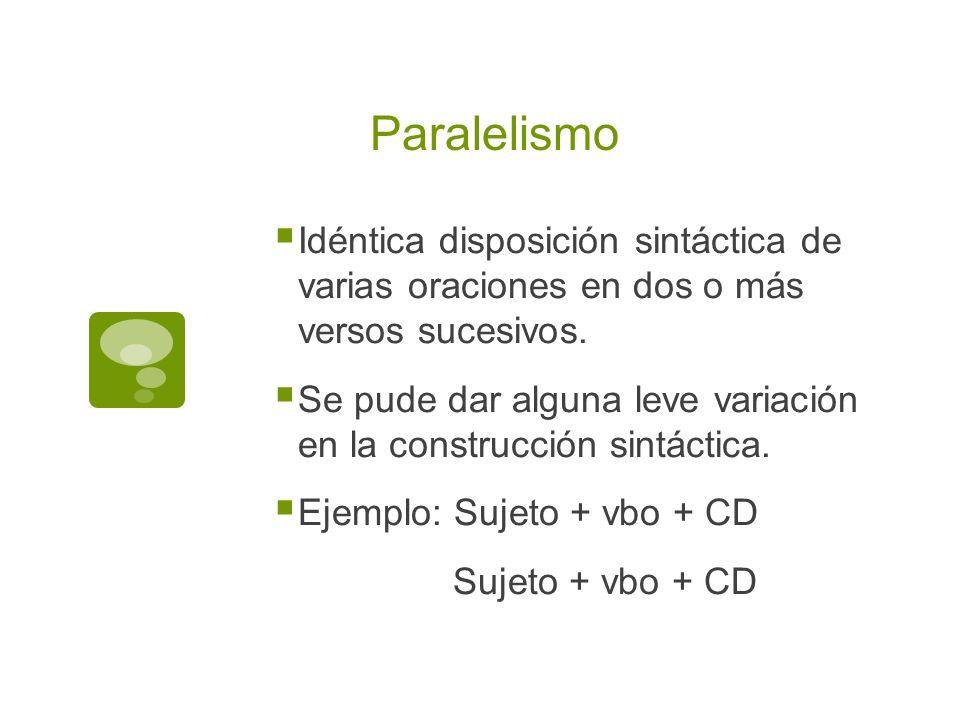 Paralelismo Idéntica disposición sintáctica de varias oraciones en dos o más versos sucesivos.