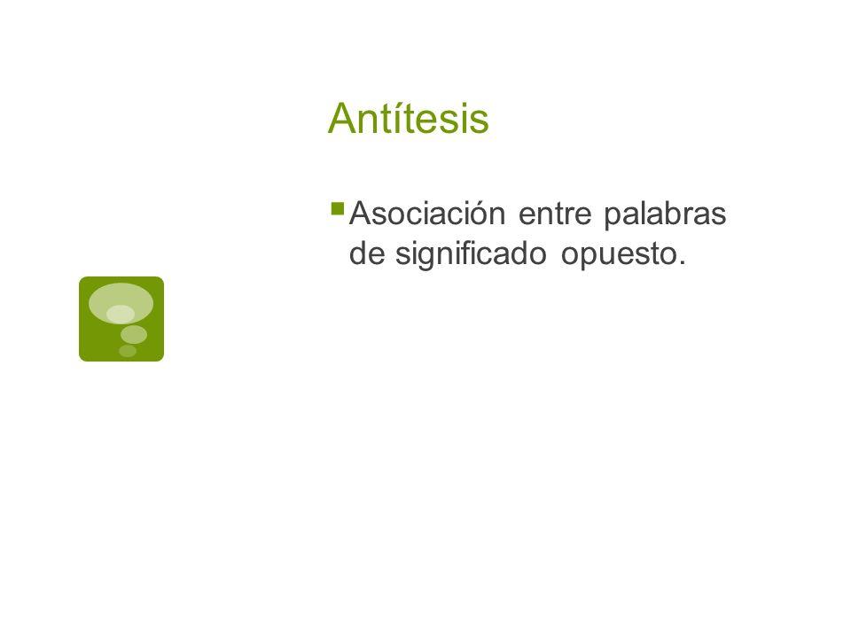 Antítesis Asociación entre palabras de significado opuesto.