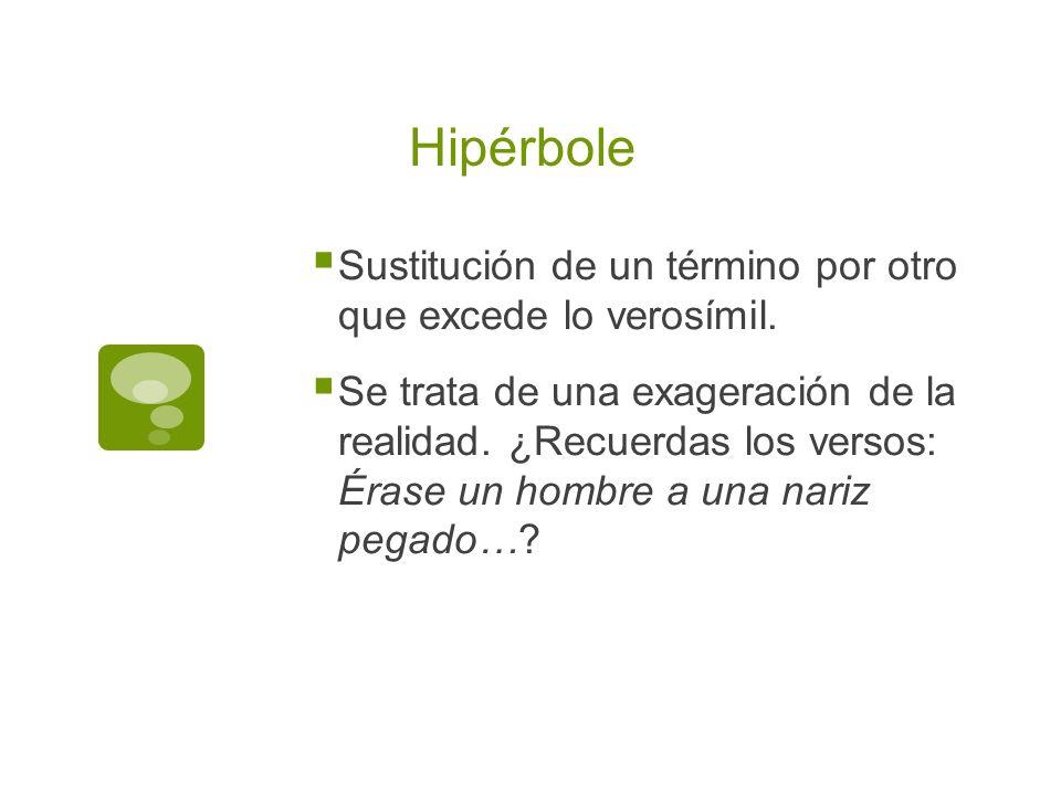 Hipérbole Sustitución de un término por otro que excede lo verosímil.